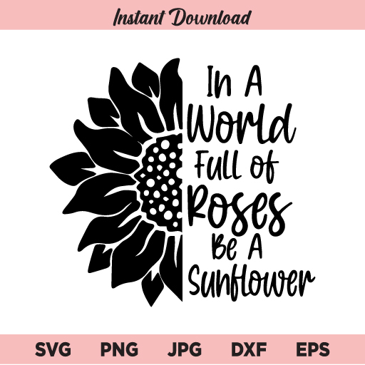 Sunflower SVG, In a World Full of Roses Be a Sunflower SVG, Be a Sunflower SVG, PNG, DXF, Cricut, Cut File, Clipart