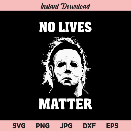 Michael Myers SVG, No Lives Matter SVG, No Lives Matter Michael Myers Halloween SVG, PNG, DXF, Cricut, Cut File, Clipart