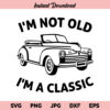 I'm Not Old I'm A Classic SVG, Birthday SVG, Birthday Quote, Grandpa, Dad, SVG, PNG, DXF, Cricut, Cut File, Clipart, Instant Download